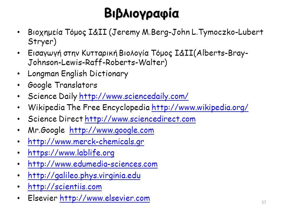 Βιβλιογραφία Βιοχημεία Τόμος I&II (Jeremy M.Berg-John L.Tymoczko-Lubert Stryer) Εισαγωγή στην Κυτταρική Βιολογία Τόμος Ι&ΙΙ(Alberts-Bray- Johnson-Lewis-Raff-Roberts-Walter) Longman English Dictionary Google Translators Science Daily http://www.sciencedaily.com/http://www.sciencedaily.com/ Wikipedia The Free Encyclopedia http://www.wikipedia.org/http://www.wikipedia.org/ Science Direct http://www.sciencedirect.comhttp://www.sciencedirect.com Mr.Google http://www.google.comhttp://www.google.com http://www.merck-chemicals.gr https://www.lablife.org http://www.edumedia-sciences.com http://galileo.phys.virginia.edu http://scientiis.com Elsevier http://www.elsevier.comhttp://www.elsevier.com 37