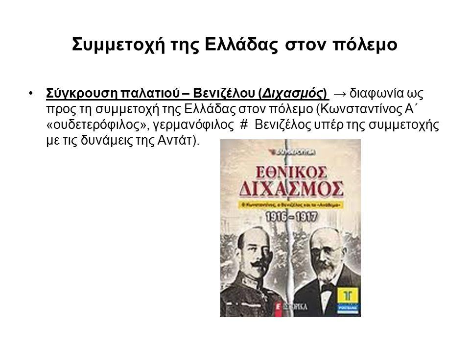 Συμμετοχή της Ελλάδας στον πόλεμο Σύγκρουση παλατιού – Βενιζέλου (Διχασμός) → διαφωνία ως προς τη συμμετοχή της Ελλάδας στον πόλεμο (Κωνσταντίνος A΄ «