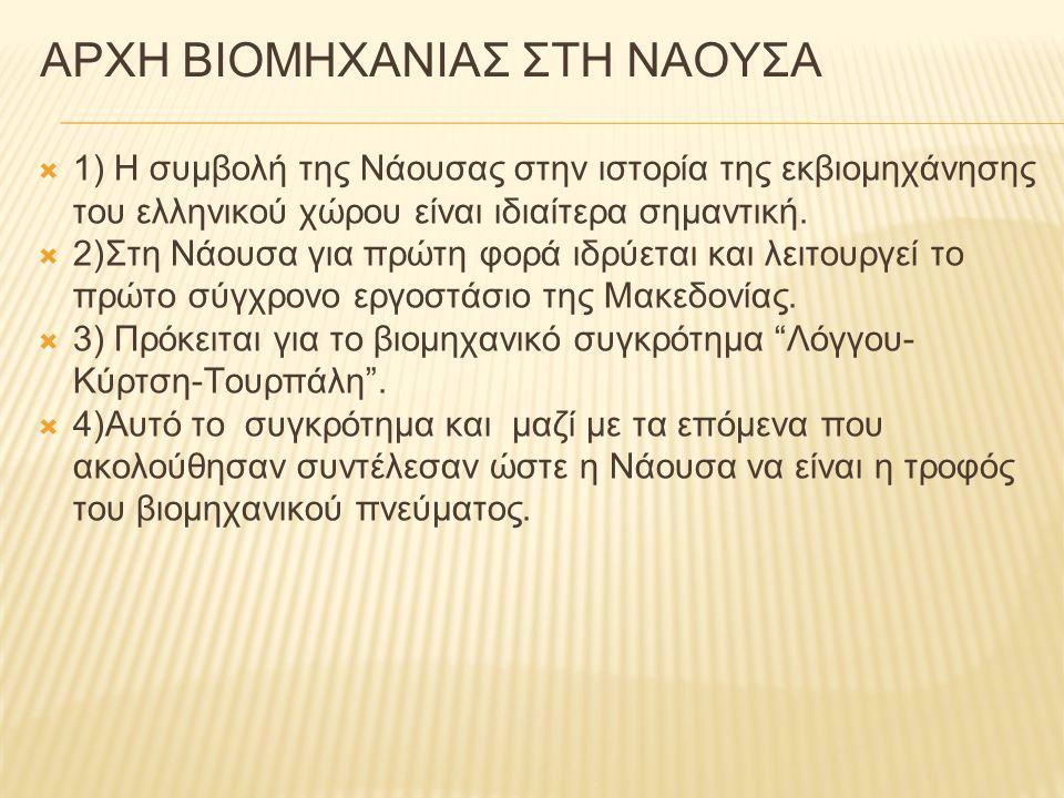 ΑΡΧΗ ΒΙΟΜΗΧΑΝΙΑΣ ΣΤΗ ΝΑΟΥΣΑ  1) Η συμβολή της Νάουσας στην ιστορία της εκβιομηχάνησης του ελληνικού χώρου είναι ιδιαίτερα σημαντική.  2)Στη Νάουσα γ
