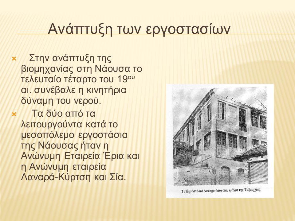 Ανάπτυξη των εργοστασίων  Στην ανάπτυξη της βιομηχανίας στη Νάουσα το τελευταίο τέταρτο του 19 ου αι. συνέβαλε η κινητήρια δύναμη του νερού.  Τα δύο