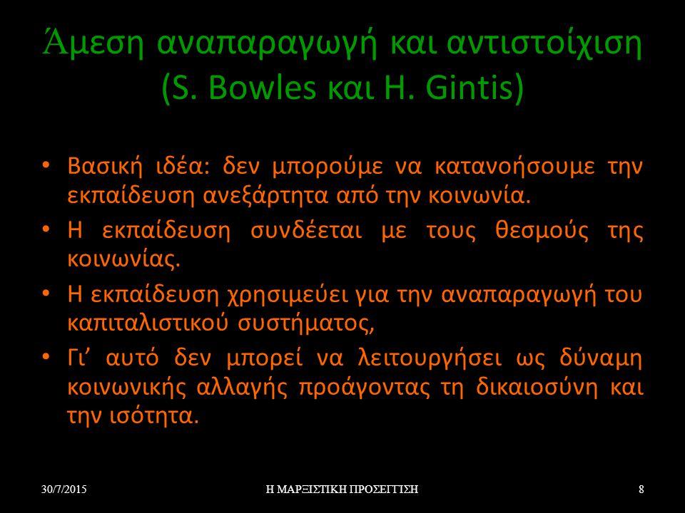 Ά μεση αναπαραγωγή και αντιστοίχιση (S. Bowles και H. Gintis) Βασική ιδέα: δεν μπορούμε να κατανοήσουμε την εκπαίδευση ανεξάρτητα από την κοινωνία. Η