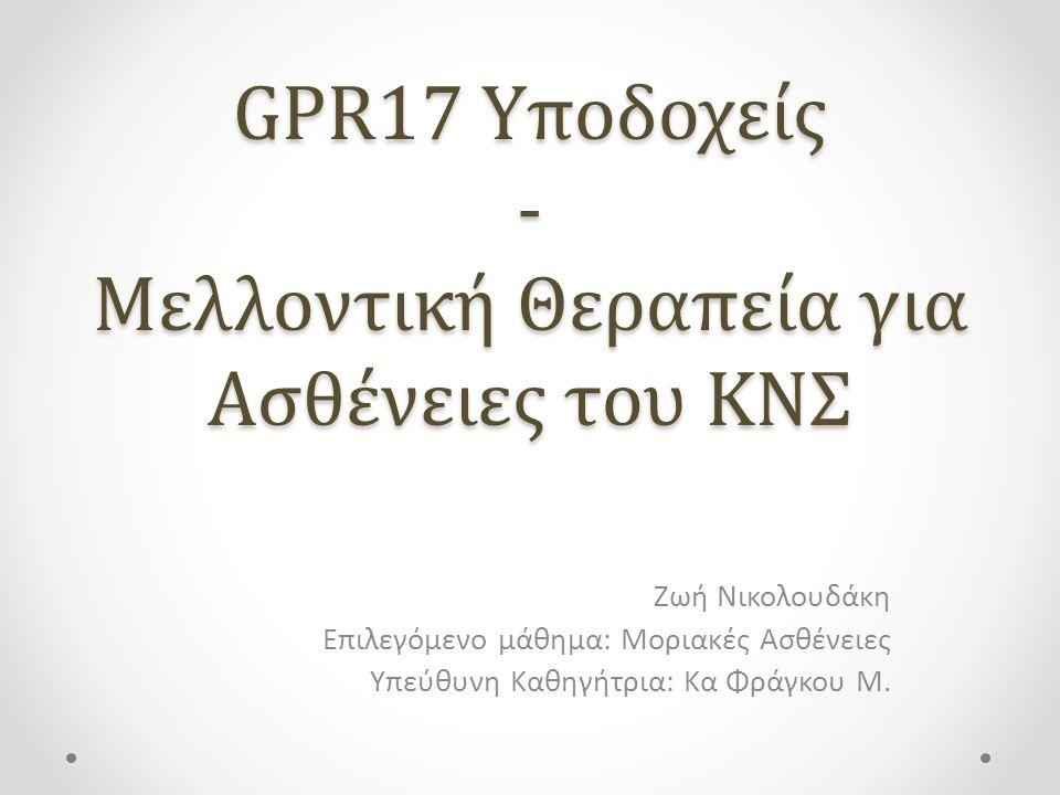 GPR17 Yποδοχείς - Μελλοντική Θεραπεία για Ασθένειες του ΚΝΣ Ζωή Νικολουδάκη Επιλεγόμενο μάθημα: Μοριακές Ασθένειες Υπεύθυνη Καθηγήτρια: Κα Φράγκου Μ.