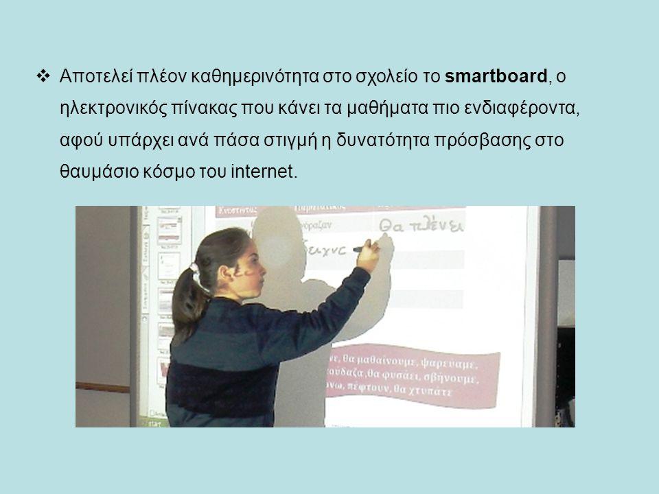  Αποτελεί πλέον καθημερινότητα στο σχολείο το smartboard, ο ηλεκτρονικός πίνακας που κάνει τα μαθήματα πιο ενδιαφέροντα, αφού υπάρχει ανά πάσα στιγμή η δυνατότητα πρόσβασης στο θαυμάσιο κόσμο του internet.