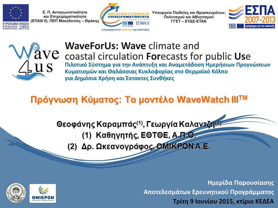 Πρόγνωση Κύματος: Το μοντέλο WaveWatch III TM Θεοφάνης Καραμπάς (1), Γεωργία Καλαντζή (2) (1)Καθηγητής, ΕΘΤΘΕ, Α.Π.Θ. (2)Δρ. Ωκεανογράφος, ΟΜΙΚΡΟΝ Α.Ε