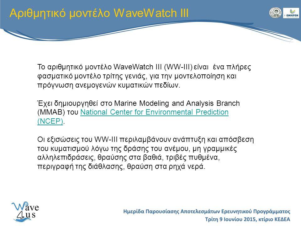 Αριθμητικό μοντέλο WaveWatch III Το αριθμητικό μοντέλο WaveWatch III (WW-III) είναι ένα πλήρες φασματικό μοντέλο τρίτης γενιάς, για την μοντελοποίηση