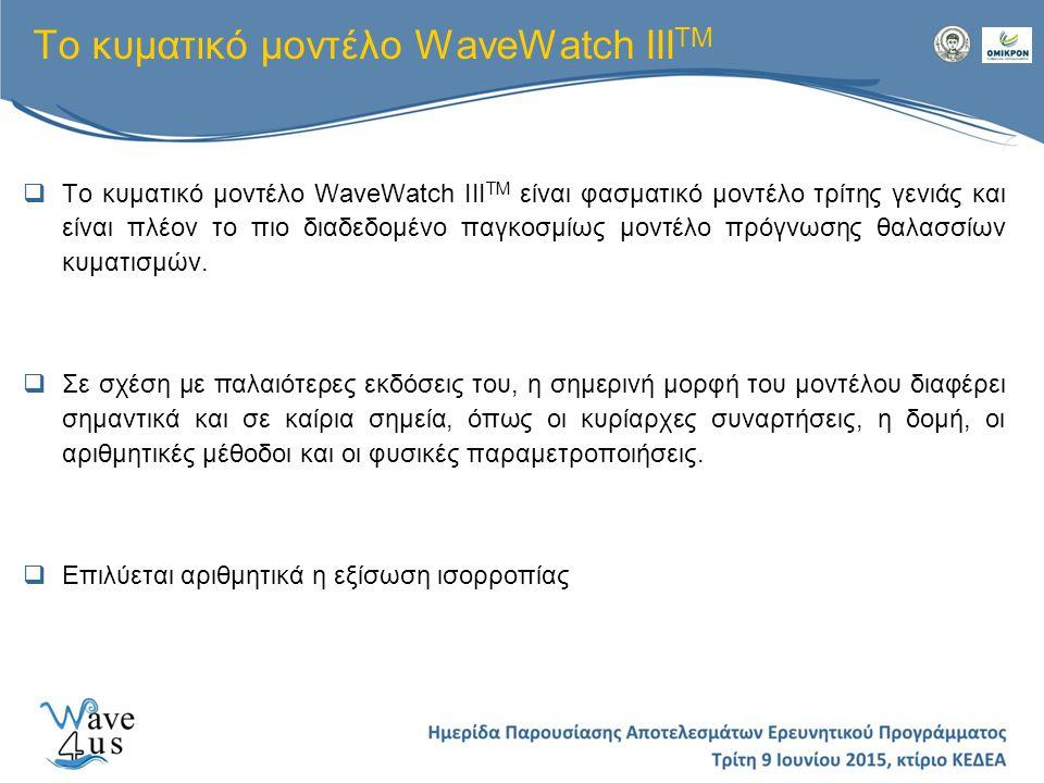  Το κυματικό μοντέλο WaveWatch III TM είναι φασματικό μοντέλο τρίτης γενιάς και είναι πλέον το πιο διαδεδομένο παγκοσμίως μοντέλο πρόγνωσης θαλασσίων