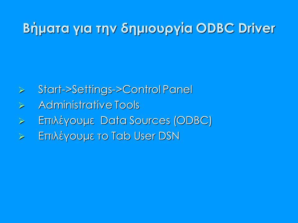 Βήματα για την δημιουργία ODBC Driver  Start->Settings->Control Panel  Administrative Tools  Eπιλέγουμε Data Sources (ODBC)  Επιλέγουμε το Tab Use