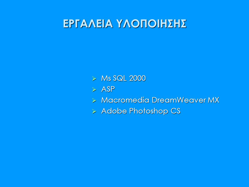 ΕΡΓΑΛΕΙΑ ΥΛΟΠΟΙΗΣΗΣ  Ms SQL 2000  ASP  Macromedia DreamWeaver MX  Adobe Photoshop CS