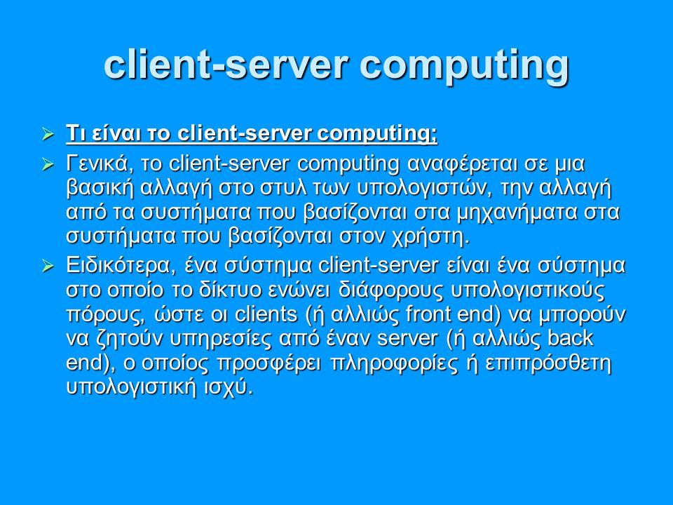client-server computing  Τι είναι το client-server computing;  Γενικά, το client-server computing αναφέρεται σε μια βασική αλλαγή στο στυλ των υπολο