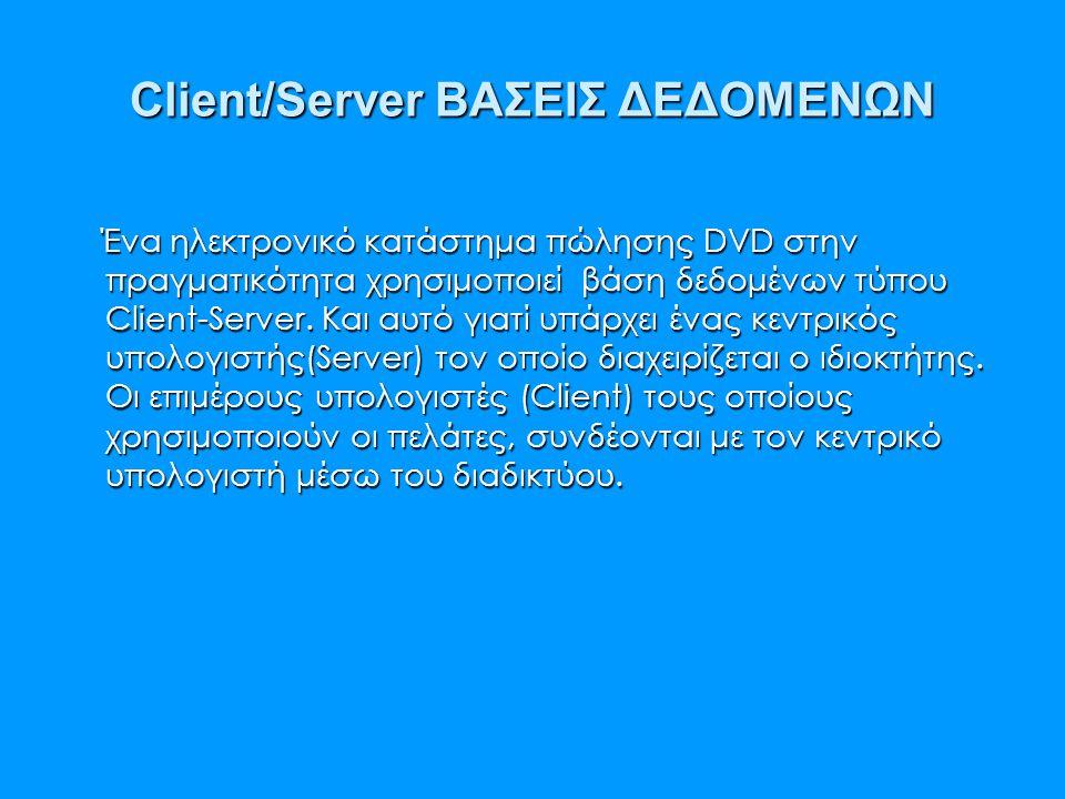 Client/Server ΒΑΣΕΙΣ ΔΕΔΟΜΕΝΩΝ Ένα ηλεκτρονικό κατάστημα πώλησης DVD στην πραγματικότητα χρησιμοποιεί βάση δεδομένων τύπου Client-Server. Και αυτό για