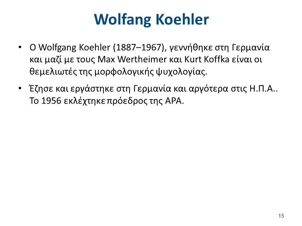 Wolfang Koehler Ο Wolfgang Koehler (1887–1967), γεννήθηκε στη Γερμανία και μαζί με τους Max Wertheimer και Kurt Koffka είναι οι θεμελιωτές της μορφολο