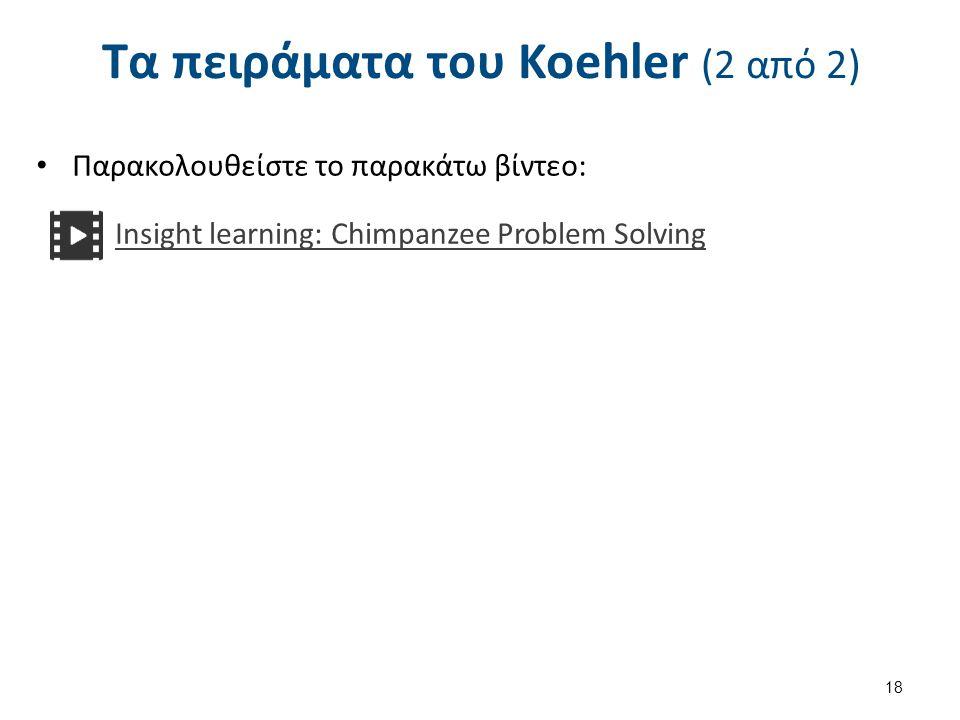 Τα πειράματα του Koehler (2 από 2) 18 Παρακολουθείστε το παρακάτω βίντεο: Insight learning: Chimpanzee Problem Solving
