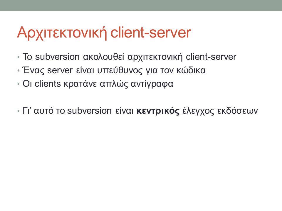 Αρχιτεκτονική client-server Το subversion ακολουθεί αρχιτεκτονική client-server Ένας server είναι υπεύθυνος για τον κώδικα Οι clients κρατάνε απλώς αντίγραφα Γι' αυτό το subversion είναι κεντρικός έλεγχος εκδόσεων