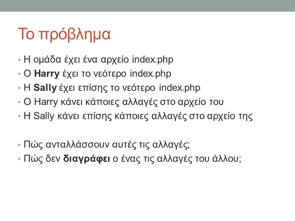 Το πρόβλημα Η ομάδα έχει ένα αρχείο index.php Ο Harry έχει το νεότερο index.php Η Sally έχει επίσης το νεότερο index.php Ο Harry κάνει κάποιες αλλαγές στο αρχείο του Η Sally κάνει επίσης κάποιες αλλαγές στο αρχείο της Πώς ανταλλάσσουν αυτές τις αλλαγές; Πώς δεν διαγράφει ο ένας τις αλλαγές του άλλου;