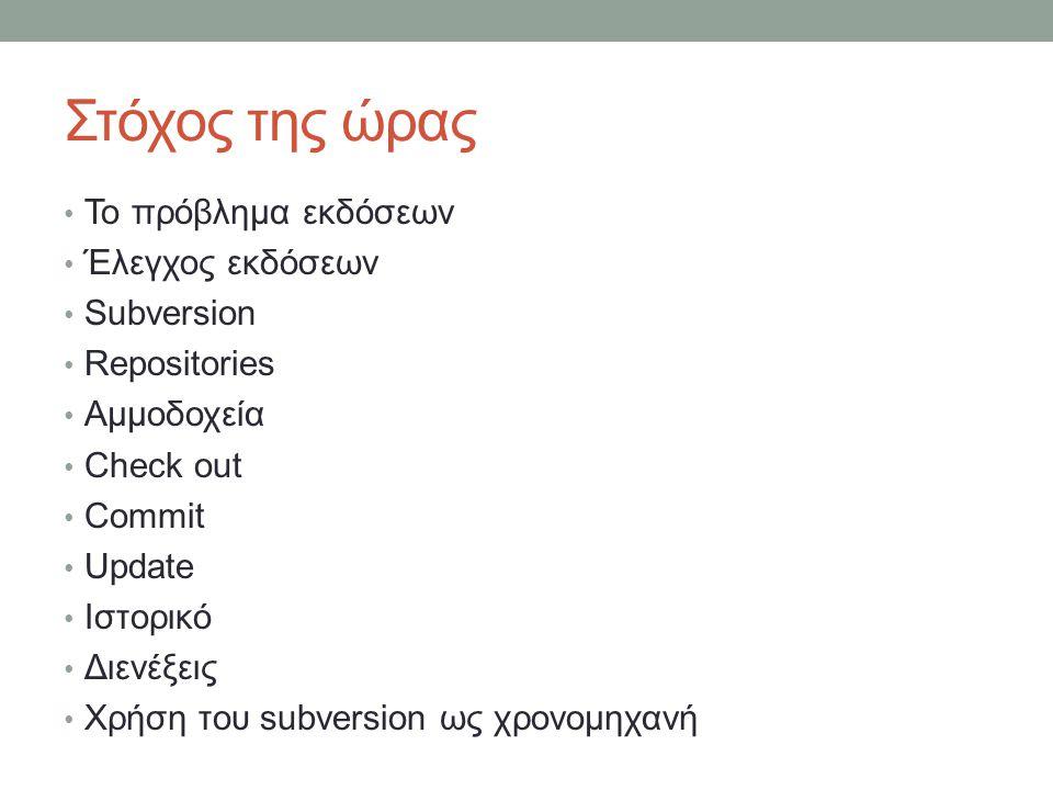 Στόχος της ώρας Το πρόβλημα εκδόσεων Έλεγχος εκδόσεων Subversion Repositories Αμμοδοχεία Check out Commit Update Ιστορικό Διενέξεις Χρήση του subversion ως χρονομηχανή