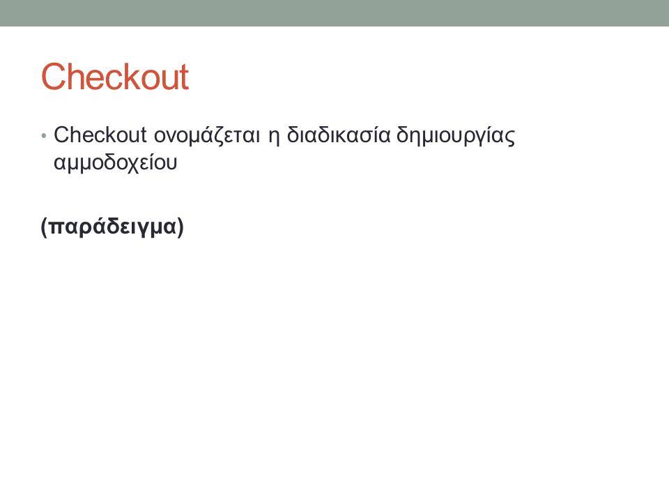 Checkout Checkout ονομάζεται η διαδικασία δημιουργίας αμμοδοχείου (παράδειγμα)