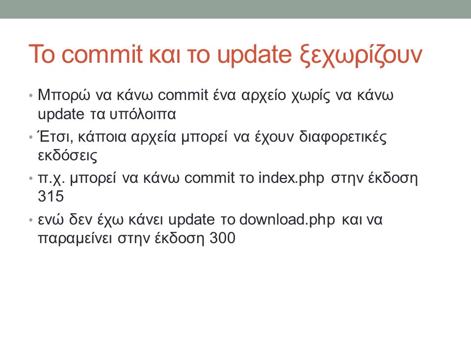Το commit και το update ξεχωρίζουν Μπορώ να κάνω commit ένα αρχείο χωρίς να κάνω update τα υπόλοιπα Έτσι, κάποια αρχεία μπορεί να έχουν διαφορετικές εκδόσεις π.χ.