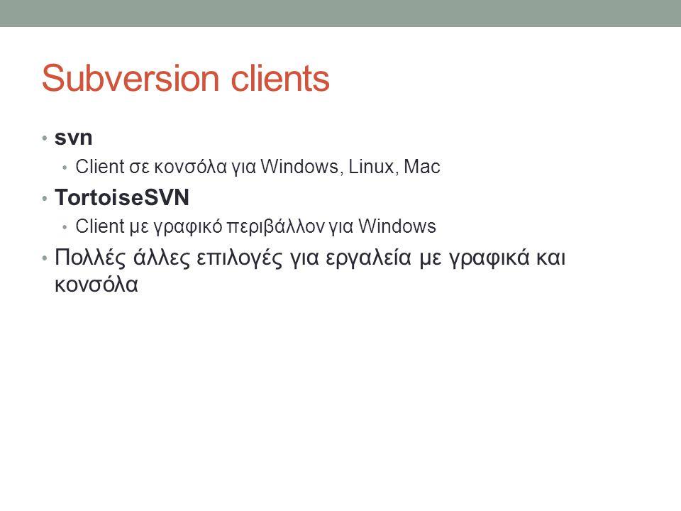 Subversion clients svn Client σε κονσόλα για Windows, Linux, Mac TortoiseSVN Client με γραφικό περιβάλλον για Windows Πολλές άλλες επιλογές για εργαλεία με γραφικά και κονσόλα