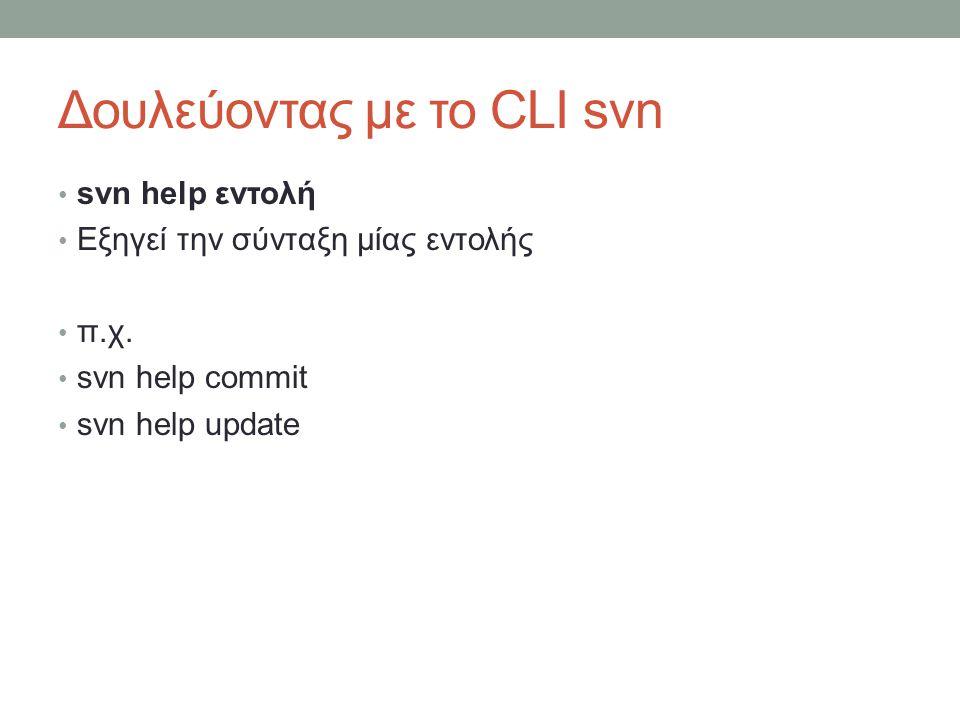 Δουλεύοντας με το CLI svn svn help εντολή Εξηγεί την σύνταξη μίας εντολής π.χ. svn help commit svn help update