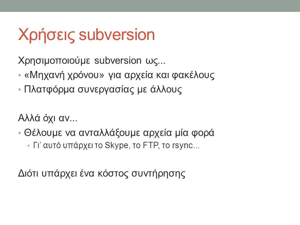 Χρήσεις subversion Χρησιμοποιούμε subversion ως... «Μηχανή χρόνου» για αρχεία και φακέλους Πλατφόρμα συνεργασίας με άλλους Αλλά όχι αν... Θέλουμε να α