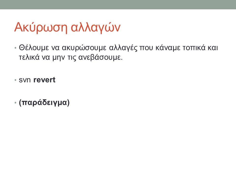 Ακύρωση αλλαγών Θέλουμε να ακυρώσουμε αλλαγές που κάναμε τοπικά και τελικά να μην τις ανεβάσουμε. svn revert (παράδειγμα)
