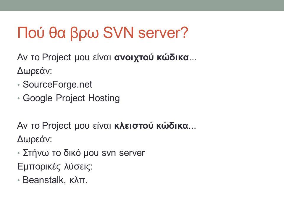 Πού θα βρω SVN server? Αν το Project μου είναι ανοιχτού κώδικα... Δωρεάν: SourceForge.net Google Project Hosting Αν το Project μου είναι κλειστού κώδι