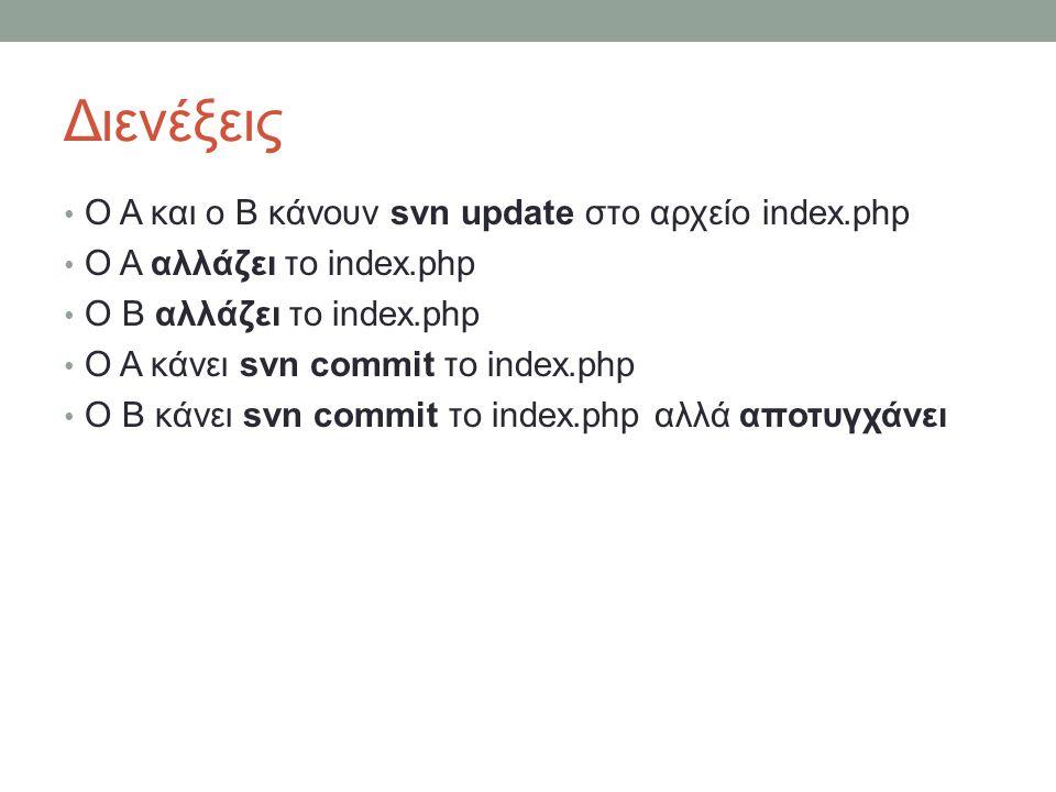 Διενέξεις Ο Α και ο B κάνουν svn update στο αρχείο index.php Ο Α αλλάζει το index.php Ο Β αλλάζει το index.php Ο Α κάνει svn commit το index.php Ο B κάνει svn commit το index.php αλλά αποτυγχάνει