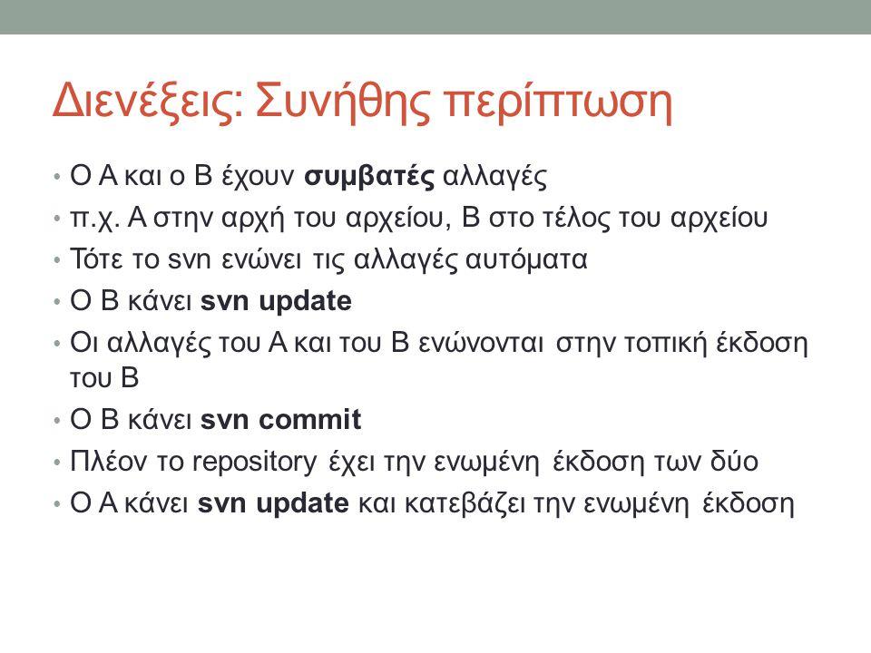 Διενέξεις: Συνήθης περίπτωση Ο Α και ο Β έχουν συμβατές αλλαγές π.χ. Α στην αρχή του αρχείου, Β στο τέλος του αρχείου Τότε το svn ενώνει τις αλλαγές α