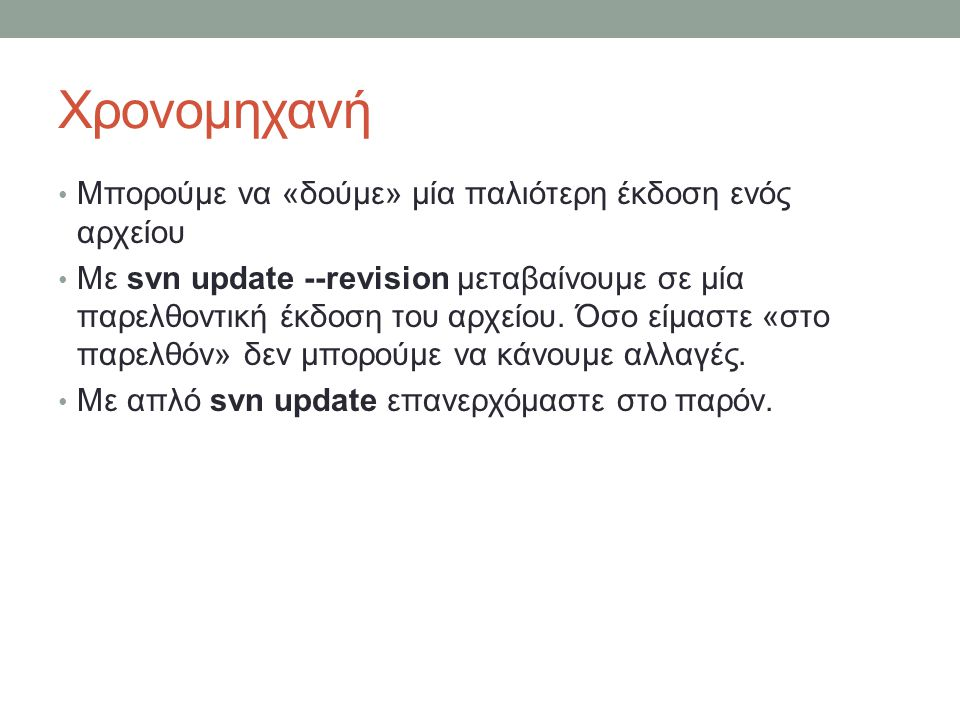 Χρονομηχανή Μπορούμε να «δούμε» μία παλιότερη έκδοση ενός αρχείου Με svn update --revision μεταβαίνουμε σε μία παρελθοντική έκδοση του αρχείου.