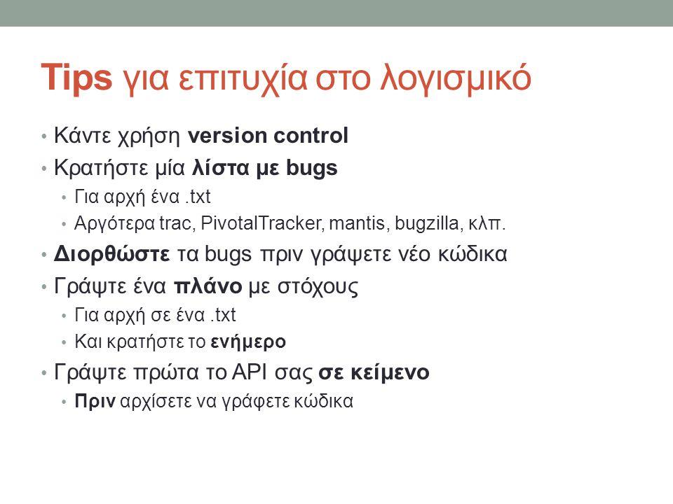 Tips για επιτυχία στο λογισμικό Κάντε χρήση version control Κρατήστε μία λίστα με bugs Για αρχή ένα.txt Αργότερα trac, PivotalTracker, mantis, bugzilla, κλπ.