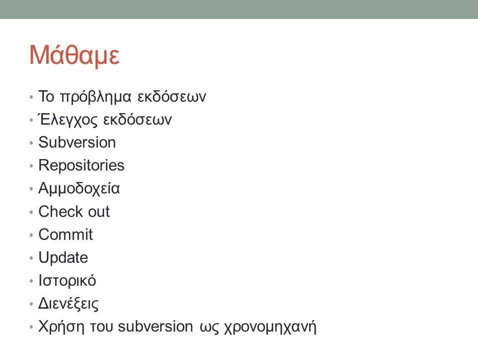 Μάθαμε Το πρόβλημα εκδόσεων Έλεγχος εκδόσεων Subversion Repositories Αμμοδοχεία Check out Commit Update Ιστορικό Διενέξεις Χρήση του subversion ως χρονομηχανή