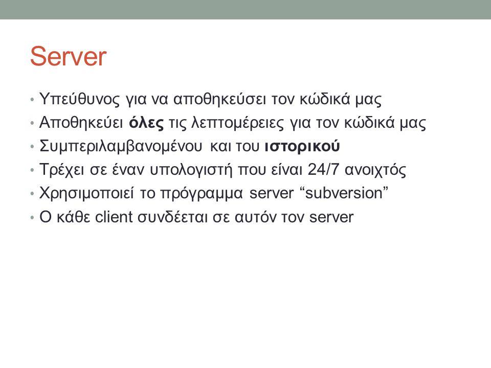 Server Υπεύθυνος για να αποθηκεύσει τον κώδικά μας Αποθηκεύει όλες τις λεπτομέρειες για τον κώδικά μας Συμπεριλαμβανομένου και του ιστορικού Τρέχει σε έναν υπολογιστή που είναι 24/7 ανοιχτός Χρησιμοποιεί το πρόγραμμα server subversion Ο κάθε client συνδέεται σε αυτόν τον server