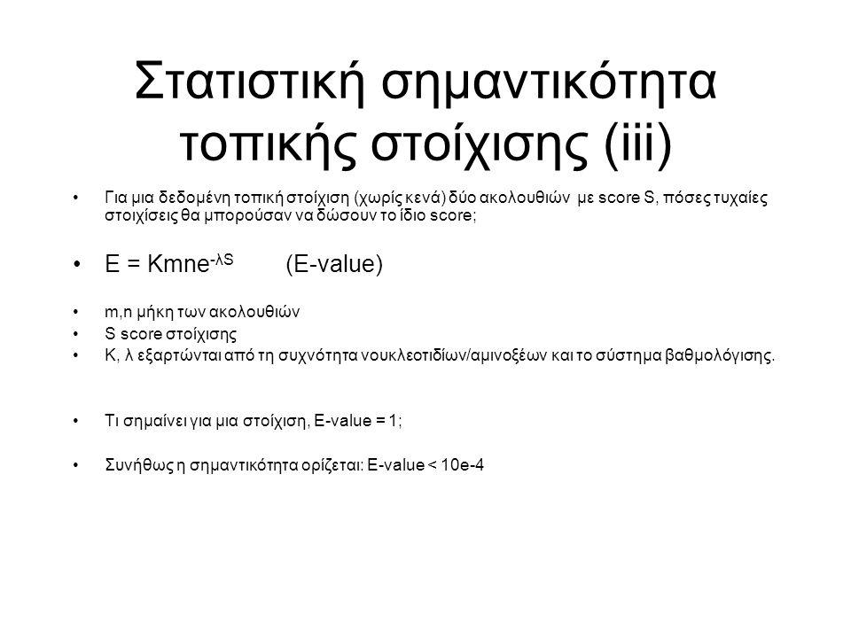 Στατιστική σημαντικότητα τοπικής στοίχισης (iii) Για μια δεδομένη τοπική στοίχιση (χωρίς κενά) δύο ακολουθιών με score S, πόσες τυχαίες στοιχίσεις θα