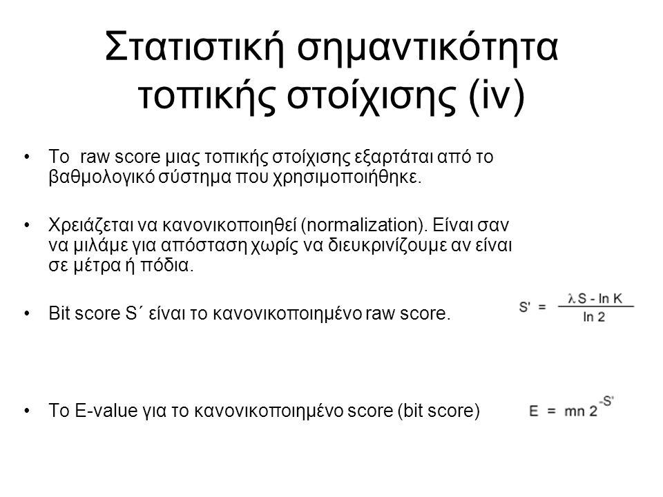 Στατιστική σημαντικότητα τοπικής στοίχισης (iv) Το raw score μιας τοπικής στοίχισης εξαρτάται από το βαθμολογικό σύστημα που χρησιμοποιήθηκε. Χρειάζετ