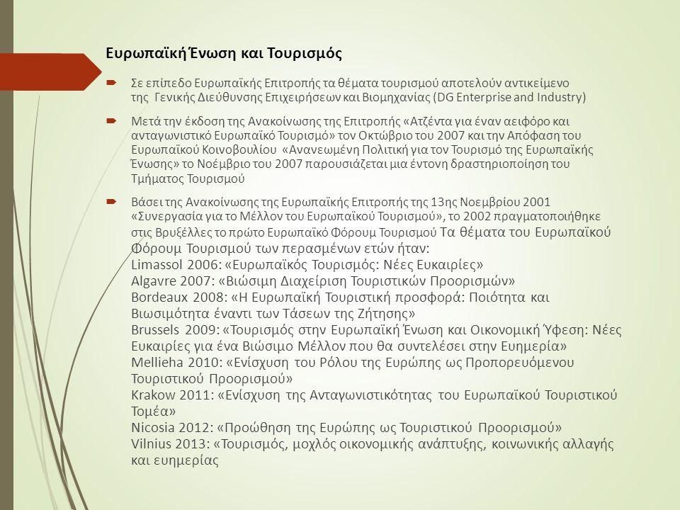 Ευρωπαϊκή Ένωση και Τουρισμός  Σε επίπεδο Ευρωπαϊκής Επιτροπής τα θέματα τουρισμού αποτελούν αντικείμενο της Γενικής Διεύθυνσης Επιχειρήσεων και Βιομηχανίας (DG Enterprise and Industry)  Μετά την έκδοση της Ανακοίνωσης της Επιτροπής «Ατζέντα για έναν αειφόρο και ανταγωνιστικό Ευρωπαϊκό Τουρισμό» τον Οκτώβριο του 2007 και την Απόφαση του Ευρωπαϊκού Κοινοβουλίου «Ανανεωμένη Πολιτική για τον Τουρισμό της Ευρωπαϊκής Ένωσης» το Νοέμβριο του 2007 παρουσιάζεται μια έντονη δραστηριοποίηση του Τμήματος Τουρισμού  Βάσει της Ανακοίνωσης της Ευρωπαϊκής Επιτροπής της 13ης Νοεμβρίου 2001 «Συνεργασία για το Μέλλον του Ευρωπαϊκού Τουρισμού», το 2002 πραγματοποιήθηκε στις Βρυξέλλες το πρώτο Ευρωπαϊκό Φόρουμ Τουρισμού Τα θέματα του Ευρωπαϊκού Φόρουμ Τουρισμού των περασμένων ετών ήταν: Limassol 2006: «Ευρωπαϊκός Τουρισμός: Νέες Ευκαιρίες» Algavre 2007: «Βιώσιμη Διαχείριση Τουριστικών Προορισμών» Bordeaux 2008: «Η Ευρωπαϊκή Τουριστική προσφορά: Ποιότητα και Βιωσιμότητα έναντι των Τάσεων της Ζήτησης» Brussels 2009: «Τουρισμός στην Ευρωπαϊκή Ένωση και Οικονομική Ύφεση: Νέες Ευκαιρίες για ένα Βιώσιμο Μέλλον που θα συντελέσει στην Ευημερία» Mellieha 2010: «Ενίσχυση του Ρόλου της Ευρώπης ως Προπορευόμενου Τουριστικού Προορισμού» Krakow 2011: «Ενίσχυση της Ανταγωνιστικότητας του Ευρωπαϊκού Τουριστικού Τομέα» Nicosia 2012: «Προώθηση της Ευρώπης ως Τουριστικού Προορισμού» Vilnius 2013: «Τουρισμός, μοχλός οικονομικής ανάπτυξης, κοινωνικής αλλαγής και ευημερίας