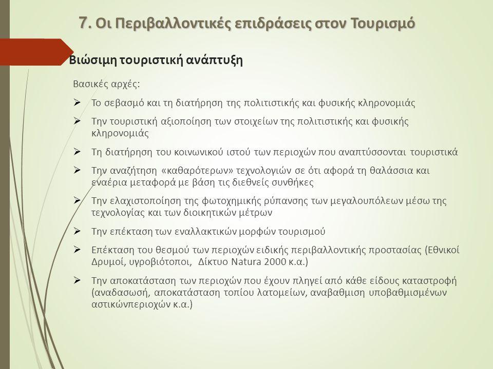 Βιώσιμη τουριστική ανάπτυξη Βασικές αρχές:  Το σεβασμό και τη διατήρηση της πολιτιστικής και φυσικής κληρονομιάς  Την τουριστική αξιοποίηση των στοιχείων της πολιτιστικής και φυσικής κληρονομιάς  Τη διατήρηση του κοινωνικού ιστού των περιοχών που αναπτύσσονται τουριστικά  Την αναζήτηση «καθαρότερων» τεχνολογιών σε ότι αφορά τη θαλάσσια και εναέρια μεταφορά με βάση τις διεθνείς συνθήκες  Την ελαχιστοποίηση της φωτοχημικής ρύπανσης των μεγαλουπόλεων μέσω της τεχνολογίας και των διοικητικών μέτρων  Την επέκταση των εναλλακτικών μορφών τουρισμού  Επέκταση του θεσμού των περιοχών ειδικής περιβαλλοντικής προστασίας (Εθνικοί Δρυμοί, υγροβιότοποι, Δίκτυο Natura 2000 κ.α.)  Την αποκατάσταση των περιοχών που έχουν πληγεί από κάθε είδους καταστροφή (αναδασωσή, αποκατάσταση τοπίου λατομείων, αναβαθμιση υποβαθμισμένων αστικώνπεριοχών κ.α.) 7.