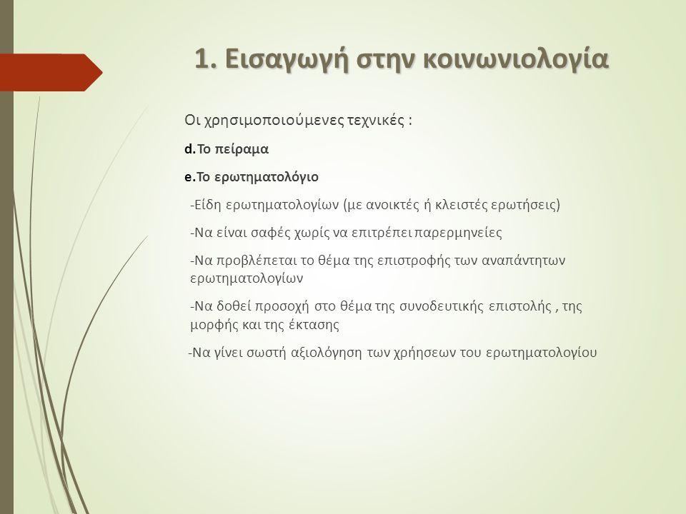 Οι χρησιμοποιούμενες τεχνικές : d.Το πείραμα e.Το ερωτηματολόγιο -Είδη ερωτηματολογίων (με ανοικτές ή κλειστές ερωτήσεις) -Να είναι σαφές χωρίς να επιτρέπει παρερμηνείες -Να προβλέπεται το θέμα της επιστροφής των αναπάντητων ερωτηματολογίων -Να δοθεί προσοχή στο θέμα της συνοδευτικής επιστολής, της μορφής και της έκτασης -Να γίνει σωστή αξιολόγηση των χρήησεων του ερωτηματολογίου 1.