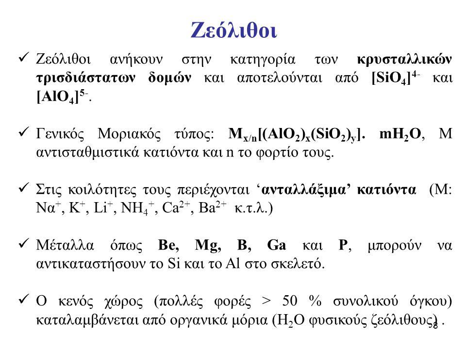 8 Ζεόλιθοι ανήκουν στην κατηγορία των κρυσταλλικών τρισδιάστατων δομών και αποτελούνται από [SiO 4 ] 4- και [AlO 4 ] 5-. Γενικός Μοριακός τύπος: M x/n