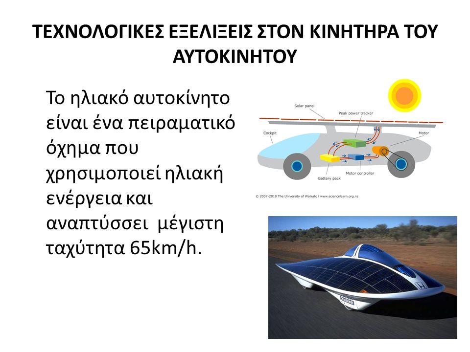 ΤΕΧΝΟΛΟΓΙΚΕΣ ΕΞΕΛΙΞΕΙΣ ΣΤΟΝ ΚΙΝΗΤΗΡΑ ΤΟΥ ΑΥΤΟΚΙΝΗΤΟΥ Το ηλιακό αυτοκίνητο είναι ένα πειραματικό όχημα που χρησιμοποιεί ηλιακή ενέργεια και αναπτύσσει μέγιστη ταχύτητα 65km/h.