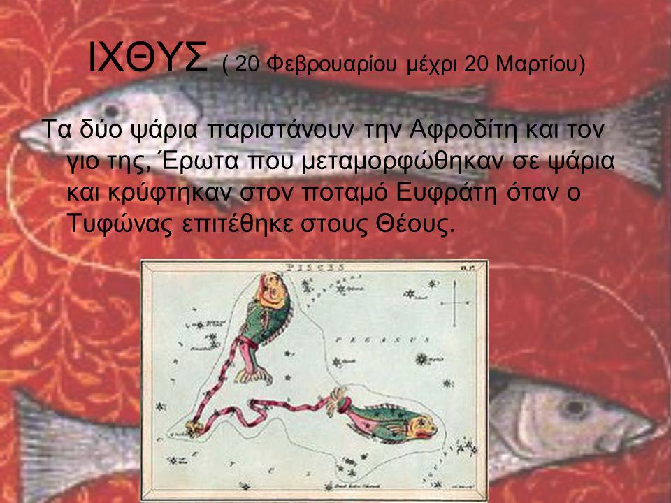 ΙΧΘΥΣ ( 20 Φεβρουαρίου μέχρι 20 Μαρτίου) Τα δύο ψάρια παριστάνουν την Αφροδίτη και τον γιο της, Έρωτα που μεταμορφώθηκαν σε ψάρια και κρύφτηκαν στον π
