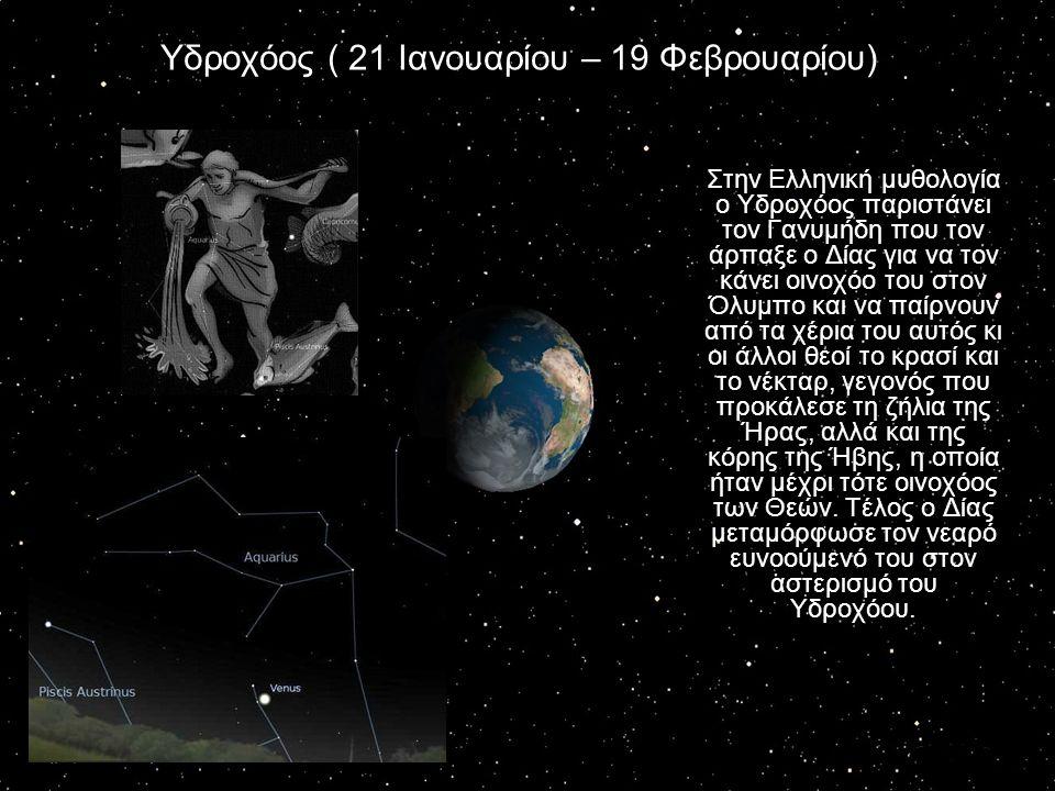 Υδροχόος ( 21 Ιανουαρίου – 19 Φεβρουαρίου) Στην Ελληνική μυθολογία ο Υδροχόος παριστάνει τον Γανυμήδη που τον άρπαξε ο Δίας για να τον κάνει οινοχόο τ