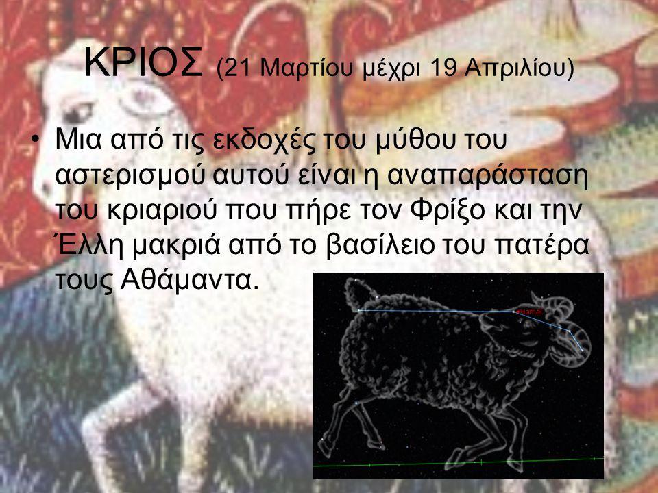 ΚΡΙΟΣ (21 Μαρτίου μέχρι 19 Απριλίου) Μια από τις εκδοχές του μύθου του αστερισμού αυτού είναι η αναπαράσταση του κριαριού που πήρε τον Φρίξο και την Έ