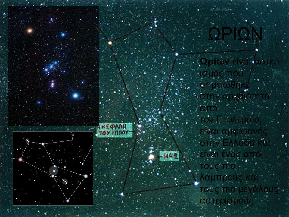 ΩΡΙΩΝ Ωρίων είναι αστερ ισμός που σημειώθηκε στην αρχαιότητα από τον Πτολεμαίο, είναι αμφιφανής στην Ελλάδα και είναι ένας από τους πιο λαμπρούς και τ