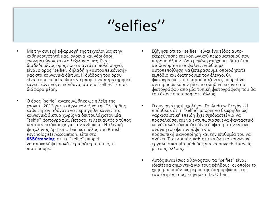''selfies'' Με την συνεχή εφαρμογή της τεχνολογίας στην καθημερινότητά μας, ολοένα και νέοι όροι ενσωματώνονται στο λεξιλόγιο μας. Ένας διαδεδομένος ό