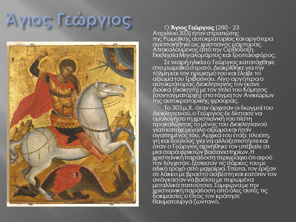 Ο Άγιος Γεώργιος (280 - 23 Απριλίου 303) ήταν στρατιώτης της Ρωμαϊκής αυτοκρατορίας και αργότερα αγιοποιήθηκε ως χριστιανός μάρτυρας. Αποκαλούμενος απ