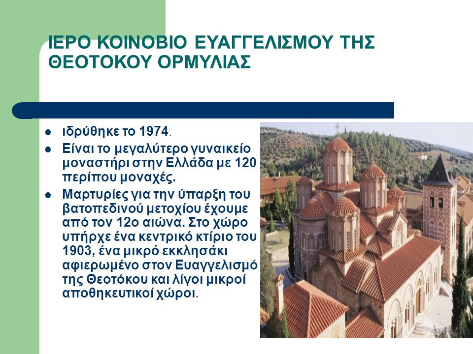 ΙΕΡΟ ΚΟΙΝΟΒΙΟ ΕΥΑΓΓΕΛΙΣΜΟΥ ΤΗΣ ΘΕΟΤΟΚΟΥ ΟΡΜΥΛΙΑΣ ιδρύθηκε το 1974. Είναι το μεγαλύτερο γυναικείο μοναστήρι στην Ελλάδα με 120 περίπου μοναχές. Μαρτυρί