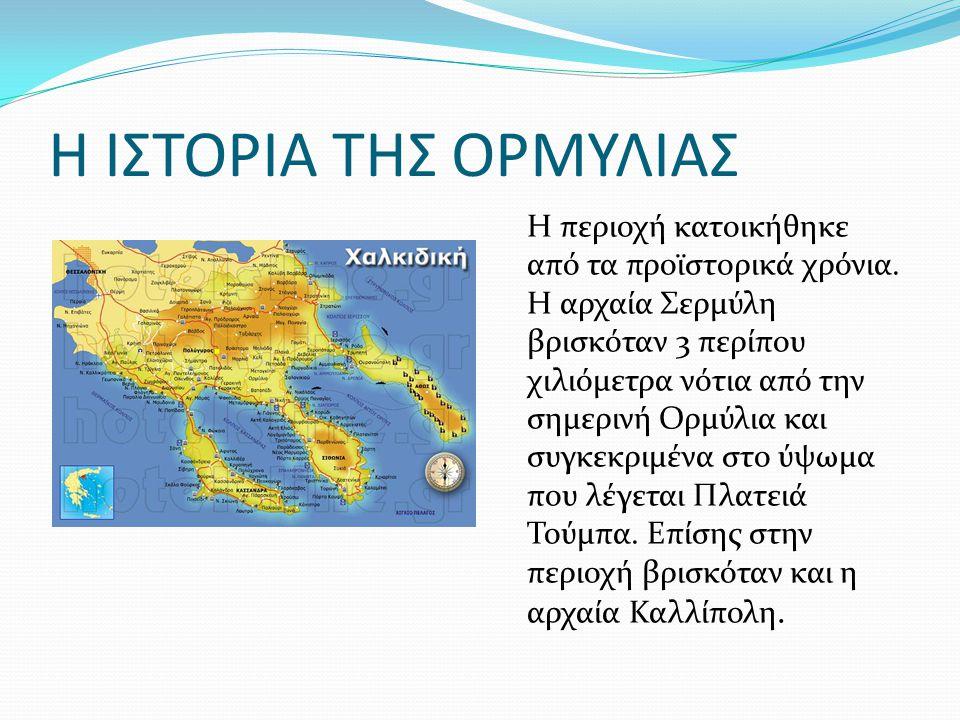 Η ΙΣΤΟΡΙΑ ΤΗΣ ΟΡΜΥΛΙΑΣ Η περιοχή κατοικήθηκε από τα προϊστορικά χρόνια. Η αρχαία Σερμύλη βρισκόταν 3 περίπου χιλιόμετρα νότια από την σημερινή Ορμύλια