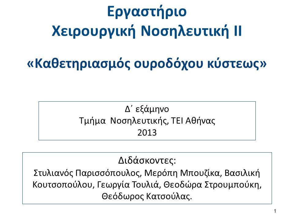 Εργαστήριο Χειρουργική Νοσηλευτική ΙΙ 1 «Καθετηριασμός ουροδόχου κύστεως» Διδάσκοντες: Στυλιανός Παρισσόπουλος, Μερόπη Μπουζίκα, Βασιλική Κουτσοπούλου