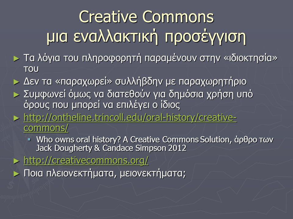 Creative Commons μια εναλλακτική προσέγγιση ► Τα λόγια του πληροφορητή παραμένουν στην «ιδιοκτησία» του ► Δεν τα «παραχωρεί» συλλήβδην με παραχωρητήριο ► Συμφωνεί όμως να διατεθούν για δημόσια χρήση υπό όρους που μπορεί να επιλέγει ο ίδιος ► http://ontheline.trincoll.edu/oral-history/creative- commons/ http://ontheline.trincoll.edu/oral-history/creative- commons/ http://ontheline.trincoll.edu/oral-history/creative- commons/  Who owns oral history.