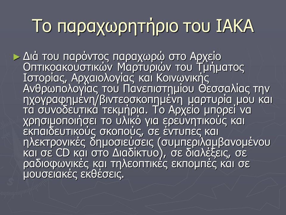 Το παραχωρητήριο του ΙΑΚΑ ► Διά του παρόντος παραχωρώ στο Αρχείο Οπτικοακουστικών Μαρτυριών του Τμήματος Ιστορίας, Αρχαιολογίας και Κοινωνικής Ανθρωπολογίας του Πανεπιστημίου Θεσσαλίας την ηχογραφημένη/βιντεοσκοπημένη μαρτυρία μου και τα συνοδευτικά τεκμήρια.